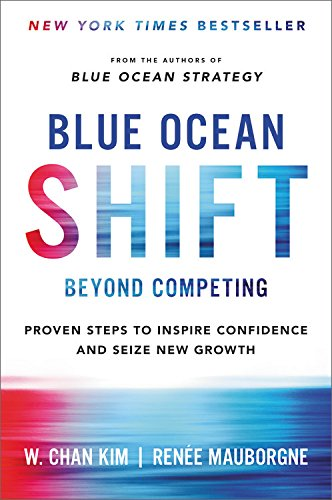 Blue Ocean Shift: Beyond Competing - Proven Steps to Inspire Confidence and Seize New Growth — W. Chan Kim, Renée Mauborgne