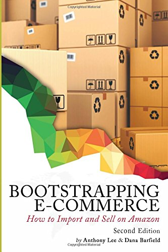 Bootstrapping E-commerce: How to Import and Sell on Amazon (Revised 2018 Edition) —  Anthony Lee, Dana Barfield