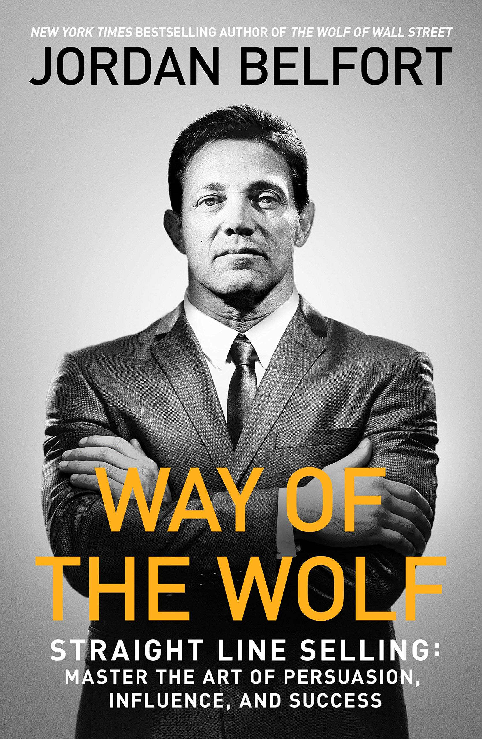 Way of the Wolf: Straight line selling: Master the art of persuasion, influence, and success — Jordan Belfort
