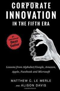 Corporate Innovation in the Fifth Era: Lessons from Google, Amazon, Apple, Facebook, and Microsoft — Matthew C. Le Merle